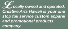 Locally owned and operated, Creative Arts Hawaii is your one stop full service custom apparel and promotional products company.